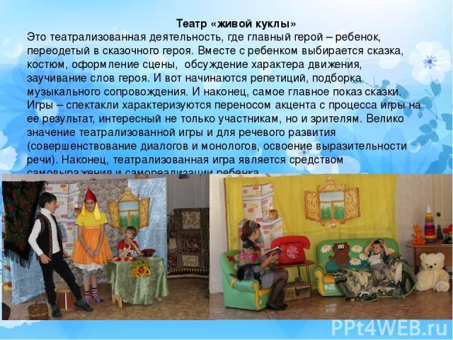 Театр «живой куклы» Это театрализованная деятельность, где главный герой – ребенок, переодетый в сказочного героя. Вместе с ребенком выбирается сказка, костюм, оформление сцены, обсуждение характера движения, заучивание слов героя. И вот начинаются …