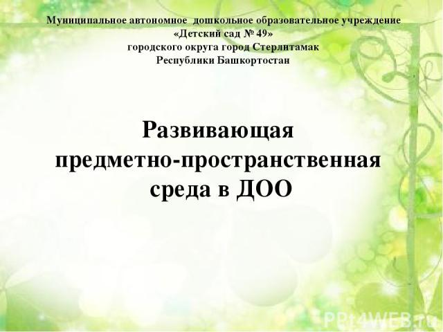 Муниципальное автономное дошкольное образовательное учреждение «Детский сад № 49» городского округа город Стерлитамак Республики Башкортостан Развивающая предметно-пространственная среда в ДОО