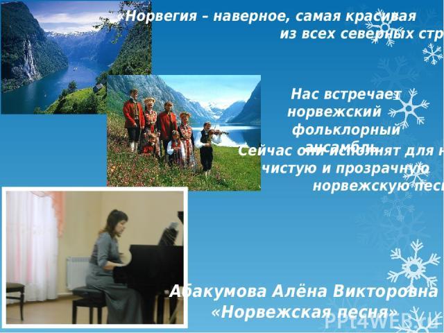 «Норвегия – наверное, самая красивая из всех северных стран» Нас встречает норвежский фольклорный ансамбль. Абакумова Алёна Викторовна «Норвежская песня» Сейчас они исполнят для нас чистую и прозрачную норвежскую песню.