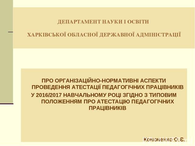 ДЕПАРТАМЕНТ НАУКИ І ОСВІТИ ХАРКІВСЬКОЇ ОБЛАСНОЇ ДЕРЖАВНОЇ АДМІНІСТРАЦІЇ ПРО ОРГАНІЗАЦІЙНО-НОРМАТИВНІ АСПЕКТИ ПРОВЕДЕННЯ АТЕСТАЦІЇ ПЕДАГОГІЧНИХ ПРАЦІВНИКІВ У 2016/2017 НАВЧАЛЬНОМУ РОЦІ ЗГІДНО З ТИПОВИМ ПОЛОЖЕННЯМ ПРО АТЕСТАЦІЮ ПЕДАГОГІЧНИХ ПРАЦІВНИКІ…
