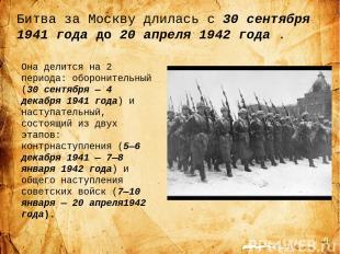 Битва за Москву длилась с 30 сентября 1941 года до20 апреля 1942 года . Она дел