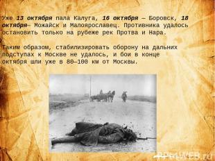 Уже 13 октября пала Калуга, 16 октября— Боровск, 18 октября— Можайск и Малоярос