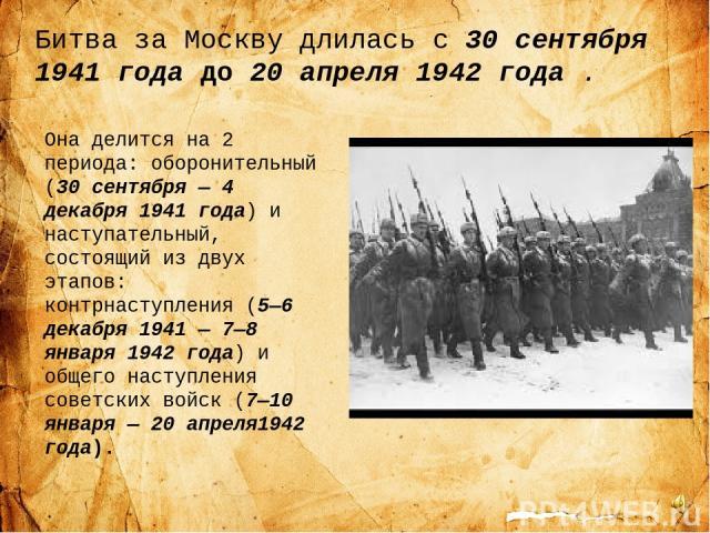 Битва за Москву длилась с 30 сентября 1941 года до20 апреля 1942 года . Она делится на 2 периода: оборонительный (30 сентября— 4 декабря 1941 года) и наступательный, состоящий из двух этапов: контрнаступления (5—6 декабря 1941— 7—8 января 1942 го…