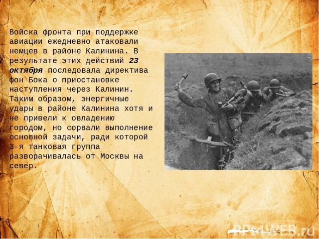 Войска фронта при поддержке авиации ежедневно атаковали немцев в районе Калинина. В результате этих действий 23 октября последовала директива фон Бока о приостановке наступления через Калинин. Таким образом, энергичные удары в районе Калинина хотя и…