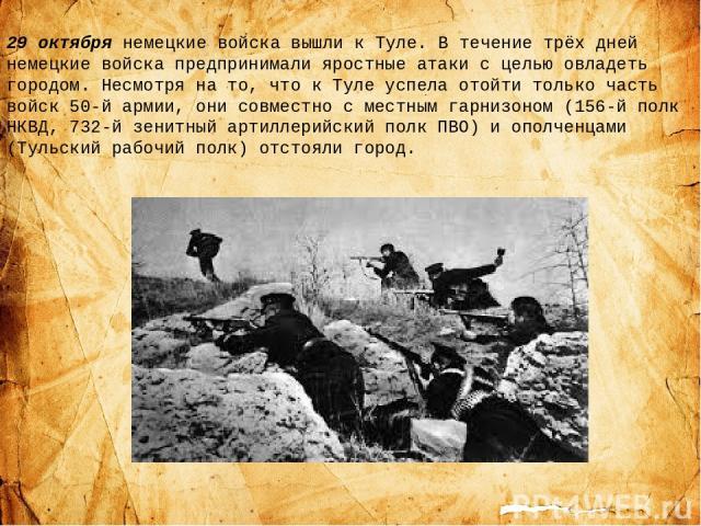 29 октября немецкие войска вышли к Туле. В течение трёх дней немецкие войска предпринимали яростные атаки с целью овладеть городом. Несмотря на то, что к Туле успела отойти только часть войск 50-й армии, они совместно с местным гарнизоном (156-й пол…