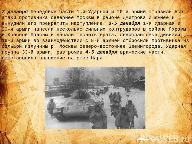 2 декабря передовые части 1-й Ударной и 20-й армий отразили все атаки противника севернее Москвы в районе Дмитрова и южнее и вынудили его прекратить наступление. 3-5 декабря 1-я Ударная и 20-я армии нанесли несколько сильных контрударов в районе Яхр…