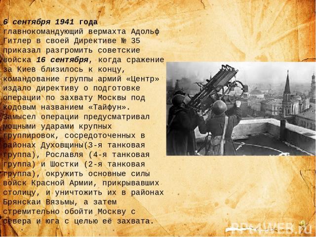 6 сентября 1941 года главнокомандующий вермахта Адольф Гитлер в своей Директиве №35 приказал разгромить советские войска 16 сентября, когда сражение за Киев близилось к концу, командование группы армий «Центр» издало директиву о подготовке операции…