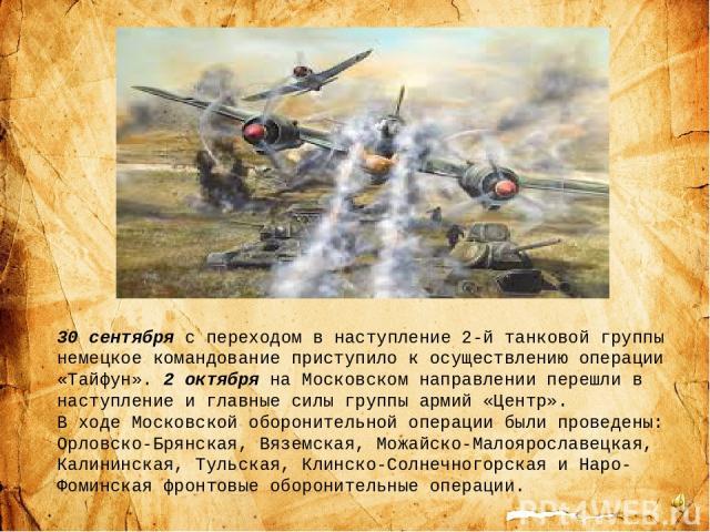 30 сентября с переходом в наступление 2-й танковой группы немецкое командование приступило к осуществлению операции «Тайфун». 2 октября на Московском направлении перешли в наступление и главные силы группы армий «Центр». В ходе Московской оборонител…