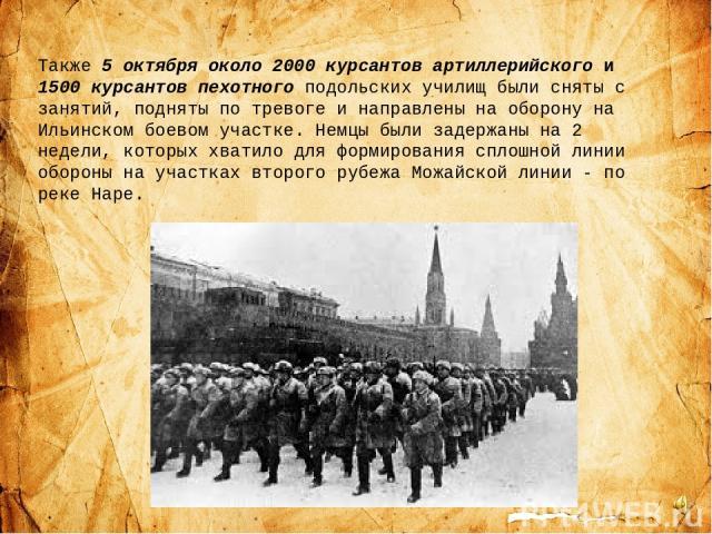 Также 5 октября около 2000 курсантов артиллерийского и 1500 курсантов пехотного подольских училищ были сняты с занятий, подняты по тревоге и направлены на оборону на Ильинском боевом участке. Немцы были задержаны на 2 недели, которых хватило для фор…