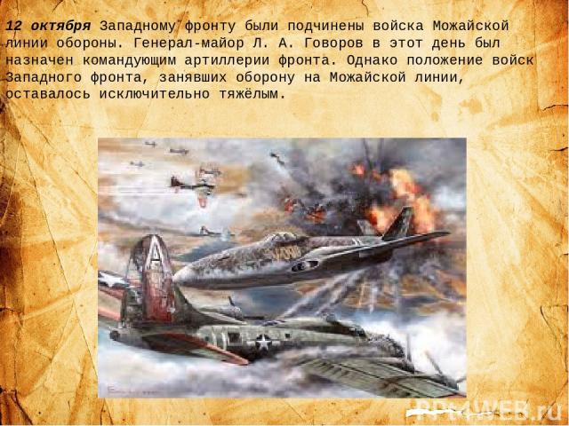 12 октября Западному фронту были подчинены войска Можайской линии обороны. Генерал-майор Л.А.Говоров в этот день был назначен командующим артиллерии фронта. Однако положение войск Западного фронта, занявших оборону на Можайской линии, оставалось и…