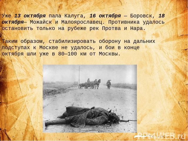 Уже 13 октября пала Калуга, 16 октября— Боровск, 18 октября— Можайск и Малоярославец. Противника удалось остановить только на рубеже рек Протва и Нара. Таким образом, стабилизировать оборону на дальних подступах к Москве не удалось, и бои в конце о…