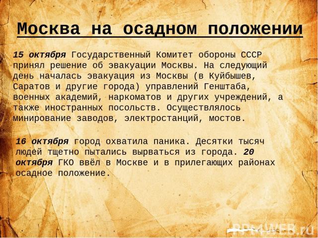 Москва на осадном положении 15 октября Государственный Комитет обороны СССР принял решение об эвакуации Москвы. На следующий день началась эвакуация из Москвы (в Куйбышев, Саратов и другие города) управлений Генштаба, военных академий, наркоматов и …