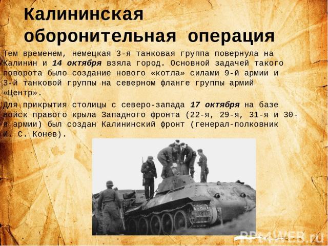 Калининская оборонительная операция Тем временем, немецкая 3-я танковая группа повернула на Калинин и 14 октября взяла город. Основной задачей такого поворота было создание нового «котла» силами 9-й армии и 3-й танковой группы на северном фланге гру…
