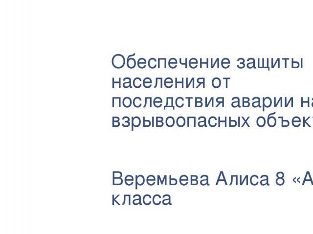 Обеспечение защиты населения от последствия аварии на взрывоопасных объектах Веремьева Алиса 8 «А» класса