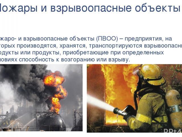 Пожары и взрывоопасные объекты Пожаро- и взрывоопасные объекты (ПВОО) – предприятия, на которых производятся, хранятся, транспортируются взрывоопасные продукты или продукты, приобретающие при определенных условиях способность к возгоранию или взрыву.