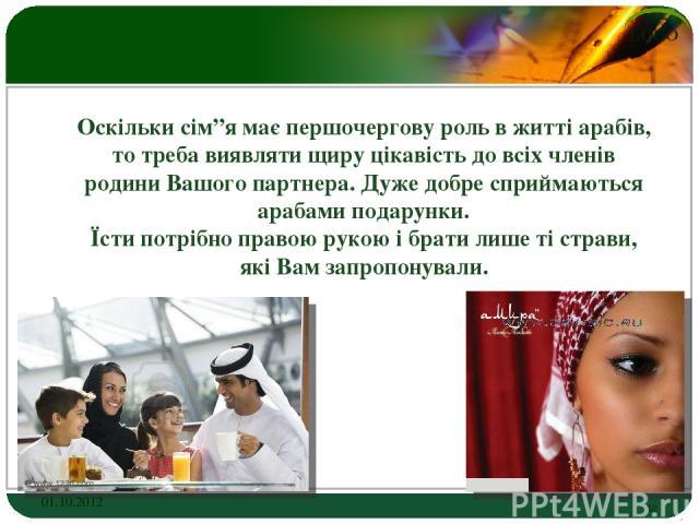 """Оскільки сім""""я має першочергову роль в житті арабів, то треба виявляти щиру цікавість до всіх членів родини Вашого партнера. Дуже добре сприймаються арабами подарунки. Їсти потрібно правою рукою і брати лише ті страви, які Вам запропонували. 01.10.2…"""