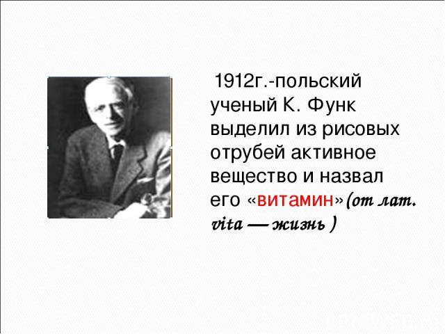 1912г.-польский ученый К. Функ выделил из рисовых отрубей активное вещество и назвал его «витамин»(от лат. vita — жизнь )