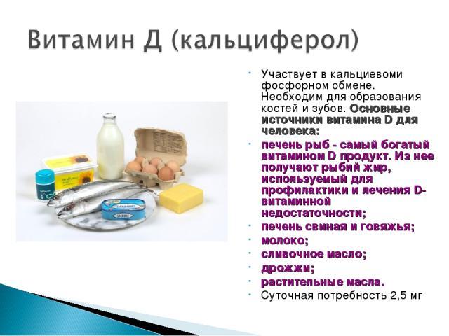 Участвует в кальциевоми фосфорном обмене. Необходим для образования костей и зубов. Основные источники витамина D для человека: печень рыб - самый богатый витамином D продукт. Из нее получают рыбий жир, используемый для профилактики и лечения D-вита…
