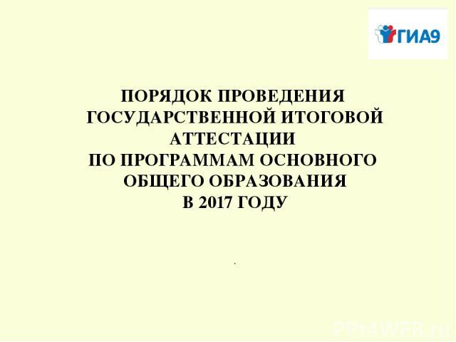 ПОРЯДОК ПРОВЕДЕНИЯ ГОСУДАРСТВЕННОЙ ИТОГОВОЙ АТТЕСТАЦИИ ПО ПРОГРАММАМ ОСНОВНОГО ОБЩЕГО ОБРАЗОВАНИЯ В 2017 ГОДУ .