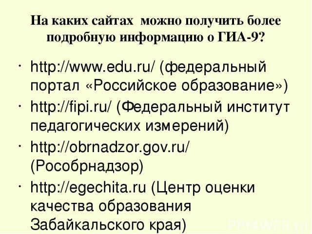 На каких сайтах можно получить более подробную информацию о ГИА-9? http://www.edu.ru/ (федеральный портал «Российское образование») http://fipi.ru/ (Федеральный институт педагогических измерений) http://obrnadzor.gov.ru/ (Рособрнадзор) http://egechi…