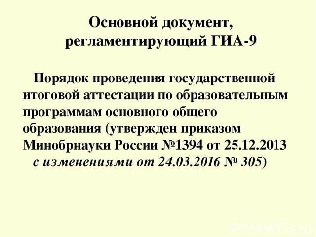Основной документ, регламентирующий ГИА-9 Порядок проведения государственной итоговой аттестации по образовательным программам основного общего образования (утвержден приказом Минобрнауки России №1394 от 25.12.2013 с изменениями от 24.03.2016 № 305)