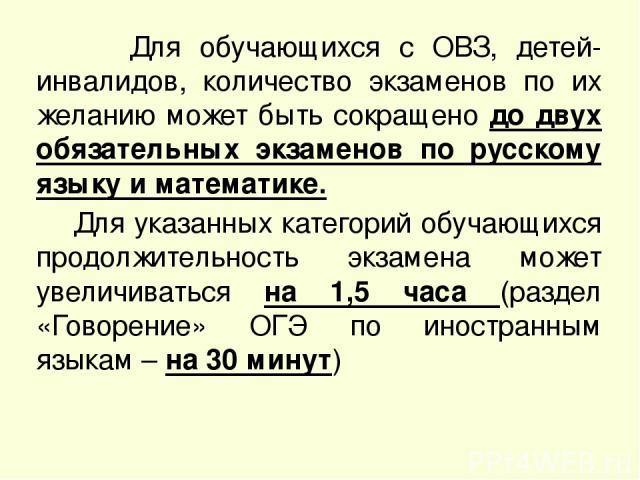 Для обучающихся с ОВЗ, детей-инвалидов, количество экзаменов по их желанию может быть сокращено до двух обязательных экзаменов по русскому языку и математике. Для указанных категорий обучающихся продолжительность экзамена может увеличиваться на 1,5 …