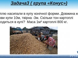 Задача3 ( група «Конус») Картоплю насипали в купу конічної форми. Довжина кола о