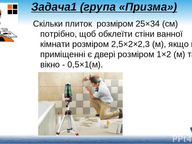 Задача1 (група «Призма») Скільки плиток розміром 25×34 (см) потрібно, щоб обклеїти стіни ванної кімнати розміром 2,5×2×2,3 (м), якщо в приміщенні є двері розміром 1×2 (м) та вікно - 0,5×1(м).