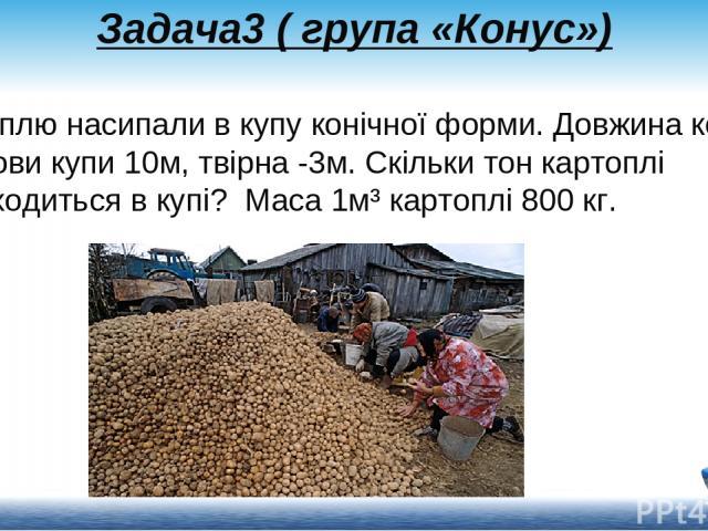 Задача3 ( група «Конус») Картоплю насипали в купу конічної форми. Довжина кола основи купи 10м, твірна -3м. Скільки тон картоплі знаходиться в купі? Маса 1м³ картоплі800 кг.