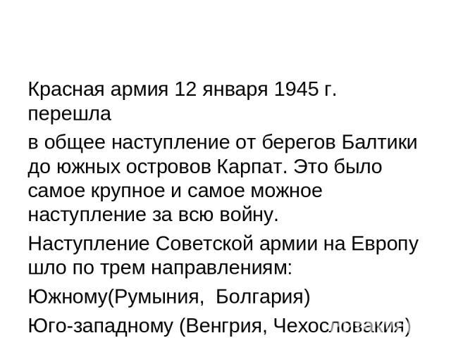 Красная армия 12 января 1945 г. перешла в общее наступление от берегов Балтики до южных островов Карпат. Это было самое крупное и самое можное наступление за всю войну. Наступление Советской армии на Европу шло по трем направлениям: Южному(Румыния, …
