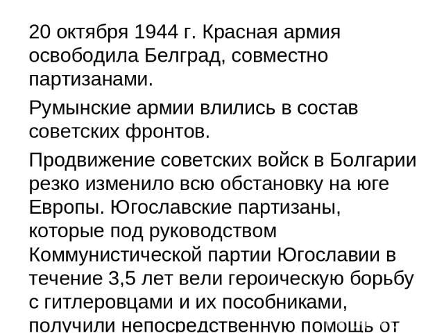20 октября 1944 г. Красная армия освободила Белград, совместно партизанами. Румынские армии влились в состав советских фронтов. Продвижение советских войск в Болгарии резко изменило всю обстановку на юге Европы. Югославские партизаны, которые под ру…