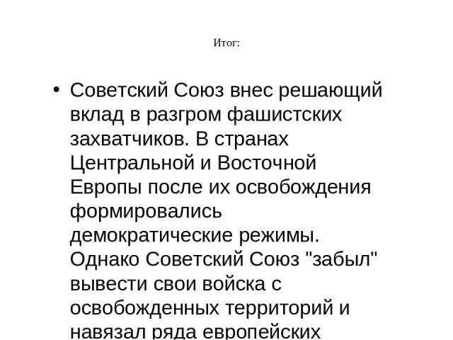 Итог: Советский Союз внес решающий вклад в разгром фашистских захватчиков. В странах Центральной и Восточной Европы после их освобождения формировались демократические режимы. Однако Советский Союз