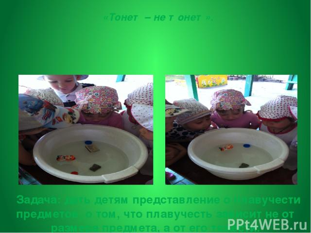 Задача:дать детям представление о плавучести предметов, о том, что плавучесть зависит не от размера предмета, а от его тяжести. В тазик с водой опускаем различные по весу предметы Вывод:если предмет легкий, вода держит его на поверхности. Если п…