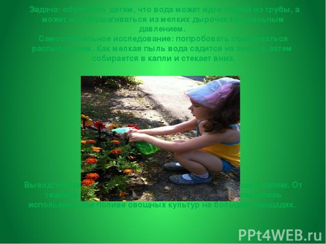 «Распылитель воды» Задача:объяснить детям, что вода может идти струей из трубы, а может и разбрызгиваться из мелких дырочек под сильным давлением. Самостоятельное исследование: попробовать пользоваться распылителем. Как мелкая пыль вода садится на…