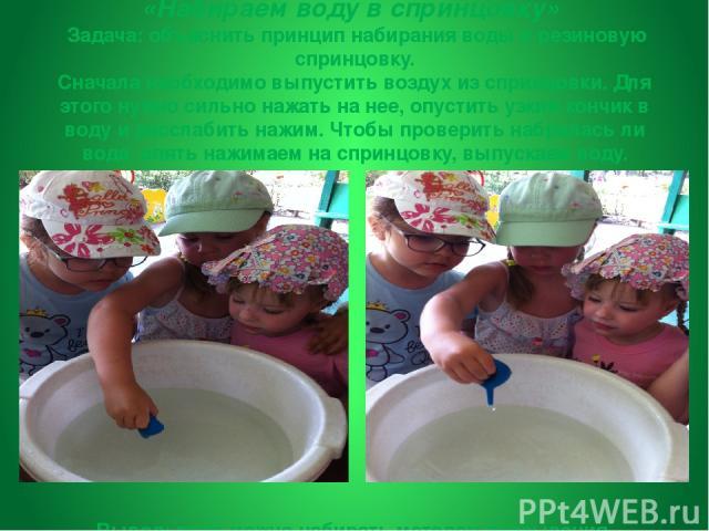 «Набираем воду в спринцовку» Задача:объяснить принцип набирания воды в резиновую спринцовку. Сначала необходимо выпустить воздух из спринцовки. Для этого нужно сильно нажать на нее, опустить узкий кончик в воду и расслабить нажим. Чтобы проверить …