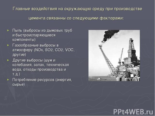 Главные воздействия на окружающую среду при производстве цемента связанны со следующими факторами: Пыль (выбросы из дымовых труб и быстроиспаряющиеся компоненты) Газообразные выбросы в атмосферу (NOx, SO2, CO2, VOC, другие) Другие выбросы (шум и кол…