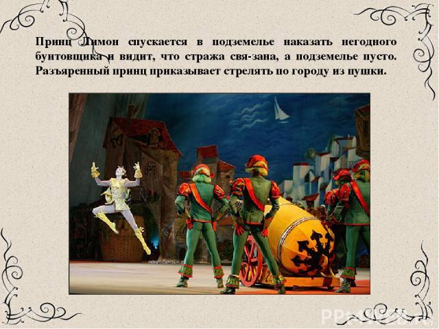 Принц Лимон спускается в подземелье наказать негодного бунтовщика и видит, что стража свя зана, а подземелье пусто. Разъяренный принц приказывает стрелять по городу из пушки.