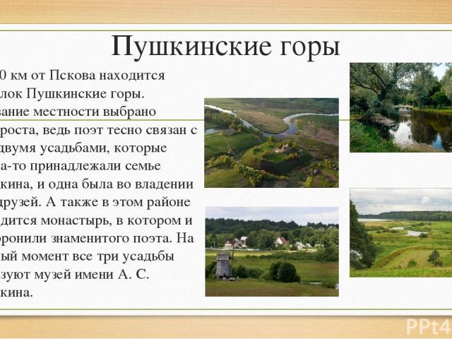 Пушкинские горы В 120 км от Пскова находится посёлок Пушкинские горы. Название местности выбрано неспроста, ведь поэт тесно связан с ней двумя усадьбами, которые когда-то принадлежали семье Пушкина, и одна была во владении его друзей. А также в этом…