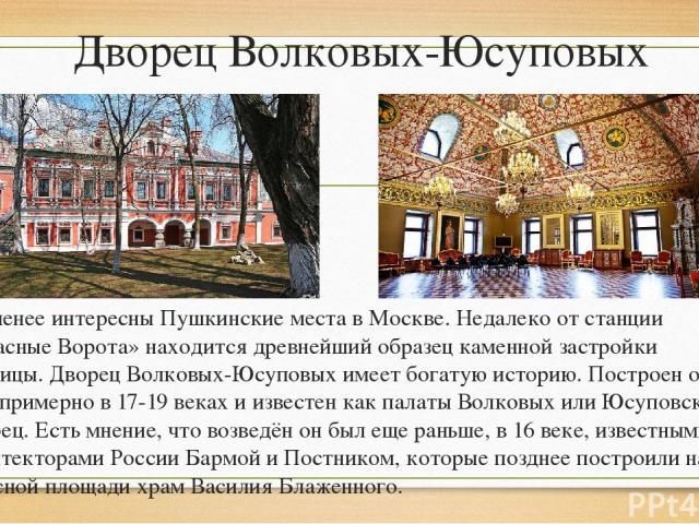 Дворец Волковых-Юсуповых Не менее интересны Пушкинские места в Москве. Недалеко от станции «Красные Ворота» находится древнейший образец каменной застройки столицы. Дворец Волковых-Юсуповых имеет богатую историю. Построен он был примерно в 17-19 век…