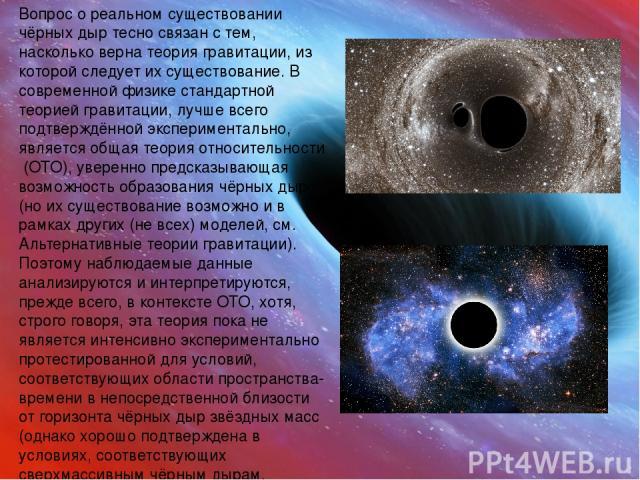 Вопрос о реальном существовании чёрных дыр тесно связан с тем, насколько вернатеория гравитации, из которой следует их существование. В современной физике стандартной теорией гравитации, лучше всего подтверждённой экспериментально, являетсяобщая т…