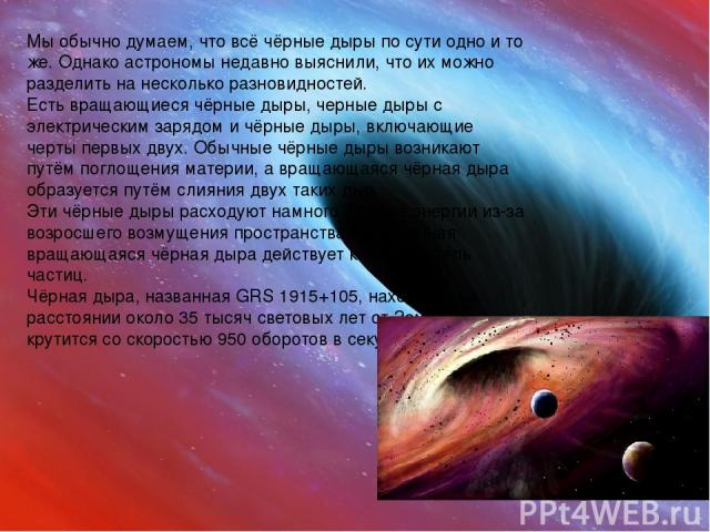 Мы обычно думаем, что всё чёрные дыры по сути одно и то же. Однако астрономы недавно выяснили, что их можно разделить на несколько разновидностей. Есть вращающиеся чёрные дыры, черные дыры с электрическим зарядом и чёрные дыры, включающие черты перв…