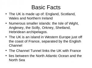 Basic Facts The UK is made up of: England, Scotland, Wales and Northern Ireland
