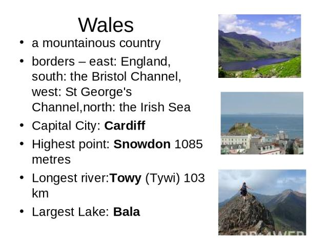 Wales a mountainous country borders – east: England, south: the Bristol Channel, west: St George's Channel,north: the Irish Sea Capital City: Cardiff Highest point:Snowdon 1085 metres Longest river:Towy (Tywi) 103 km Largest Lake:Bala