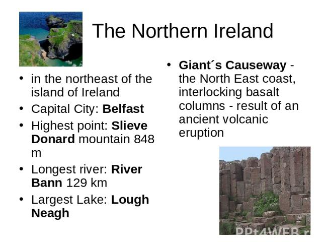 The Northern Ireland in the northeast of the island of Ireland Capital City: Belfast Highest point: Slieve Donard mountain 848 m Longest river: River Bann 129 km Largest Lake: Lough Neagh Giant´s Causeway - the North East coast, interlocking basalt …