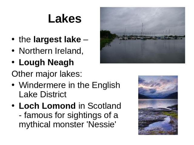Lakes the largest lake – Northern Ireland, Lough Neagh Other major lakes: Windermere in the English Lake District Loch Lomond in Scotland - famous for sightings of a mythical monster 'Nessie'