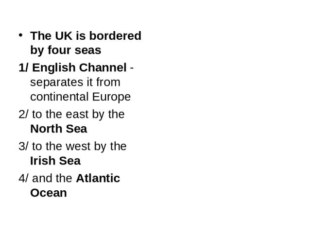 The UK is bordered by four seas 1/ English Channel - separates it from continental Europe 2/ to the east by the North Sea 3/ to the west by the Irish Sea 4/ and the Atlantic Ocean