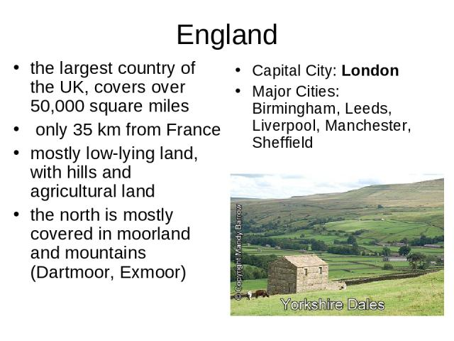 England the largest country of the UK, covers over 50,000 square miles only 35 km from France mostly low-lying land, with hills and agricultural land the north is mostly covered in moorland and mountains (Dartmoor, Exmoor) Capital City: London Major…