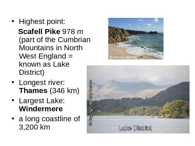 Highest point: Scafell Pike 978 m (part of the Cumbrian Mountains in North West England = known as Lake District) Longest river: Thames (346 km) Largest Lake: Windermere a long coastline of 3,200 km