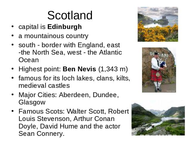 Scotland capital is Edinburgh a mountainous country south - border with England, east -the North Sea, west - the Atlantic Ocean Highest point:Ben Nevis (1,343 m) famous for its loch lakes, clans, kilts, medieval castles Major Cities:Aberdeen, Dund…