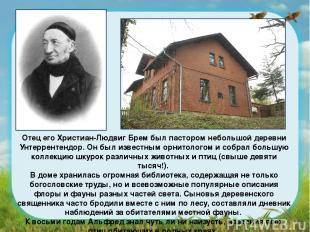 Отец его Христиан-Людвиг Брем был пастором небольшой деревни Унтеррентендор. Он